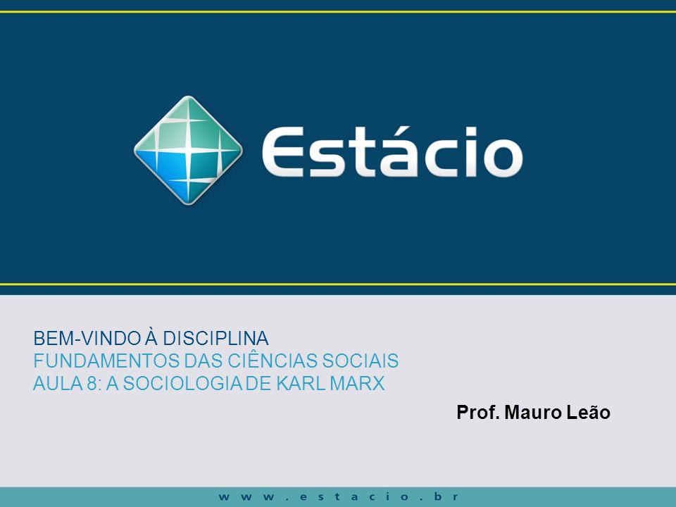 Prof. Mauro Leão BEM-VINDO À DISCIPLINA FUNDAMENTOS DAS CIÊNCIAS SOCIAIS AULA 8: A SOCIOLOGIA DE KARL MARX