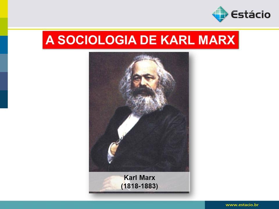 Karl Marx (1818-1883) A SOCIOLOGIA DE KARL MARX