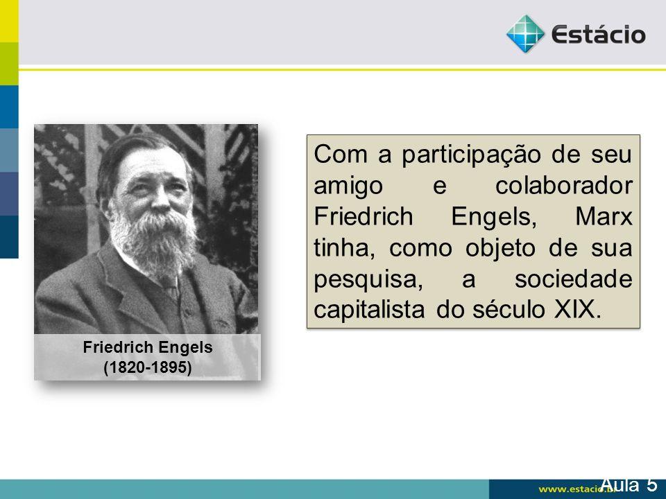 Friedrich Engels (1820-1895) Com a participação de seu amigo e colaborador Friedrich Engels, Marx tinha, como objeto de sua pesquisa, a sociedade capi