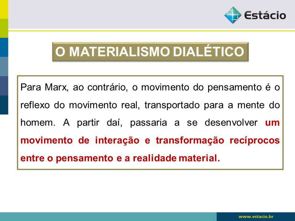 Para Marx, ao contrário, o movimento do pensamento é o reflexo do movimento real, transportado para a mente do homem. A partir daí, passaria a se dese