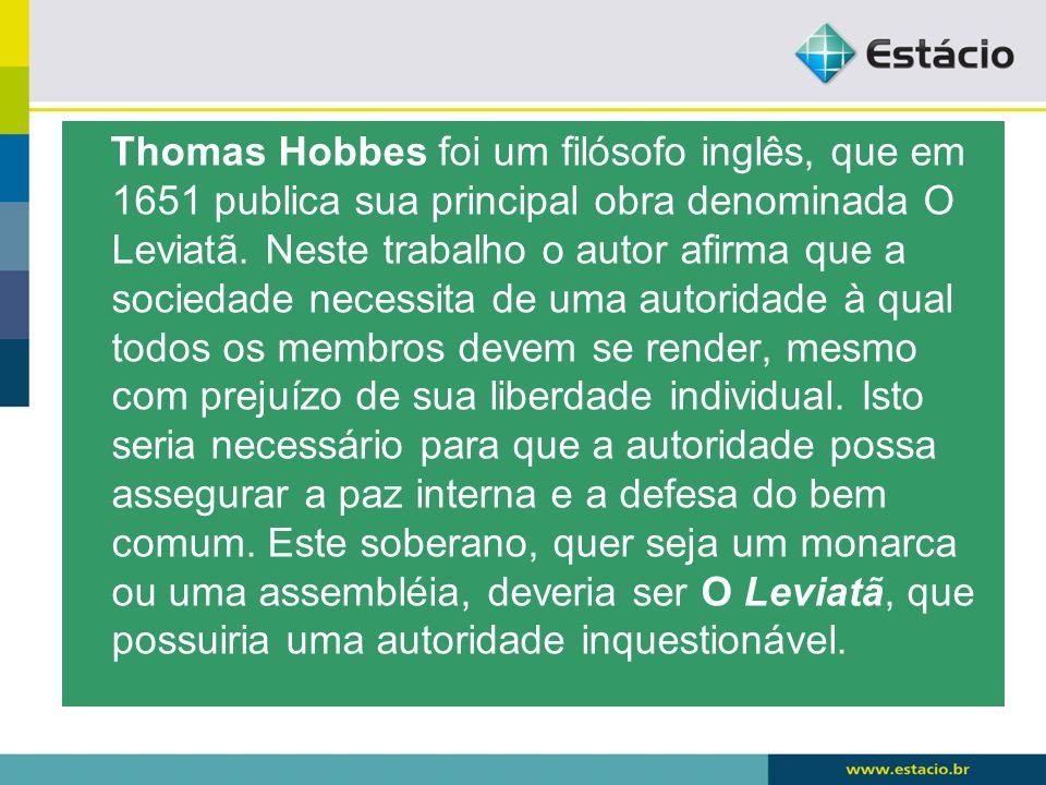 Thomas Hobbes foi um filósofo inglês, que em 1651 publica sua principal obra denominada O Leviatã. Neste trabalho o autor afirma que a sociedade neces