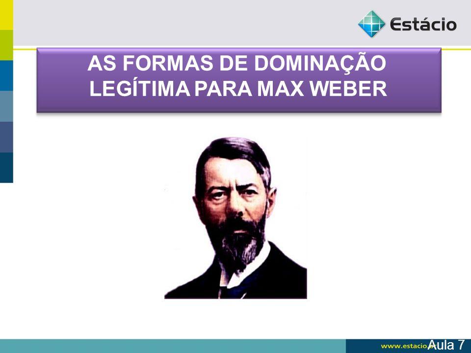 Aula 7 AS FORMAS DE DOMINAÇÃO LEGÍTIMA PARA MAX WEBER