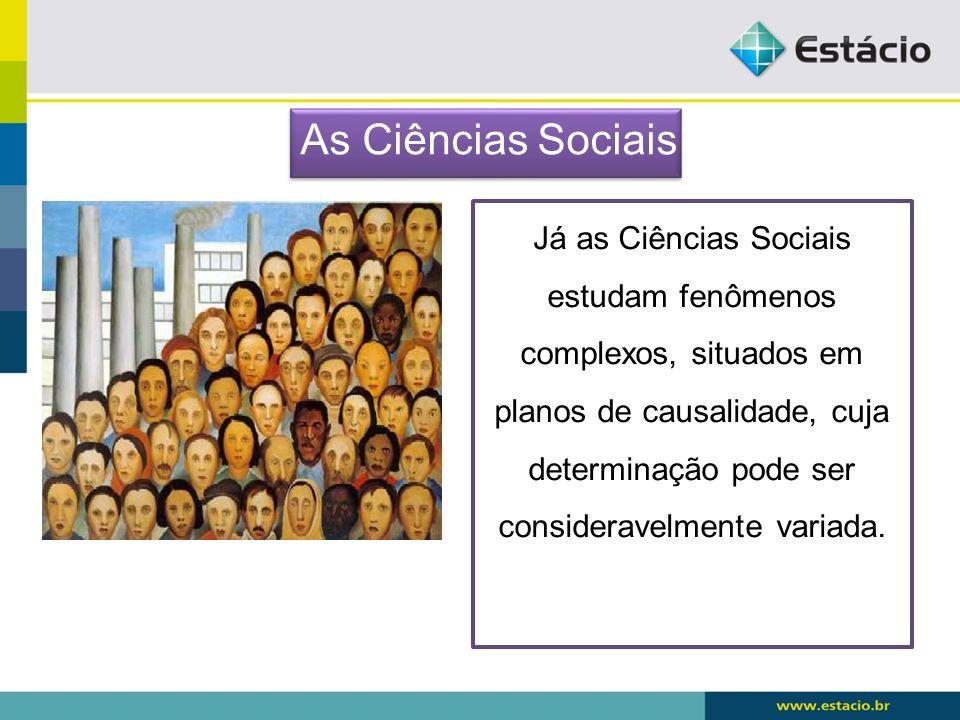 Já as Ciências Sociais estudam fenômenos complexos, situados em planos de causalidade, cuja determinação pode ser consideravelmente variada. As Ciênci
