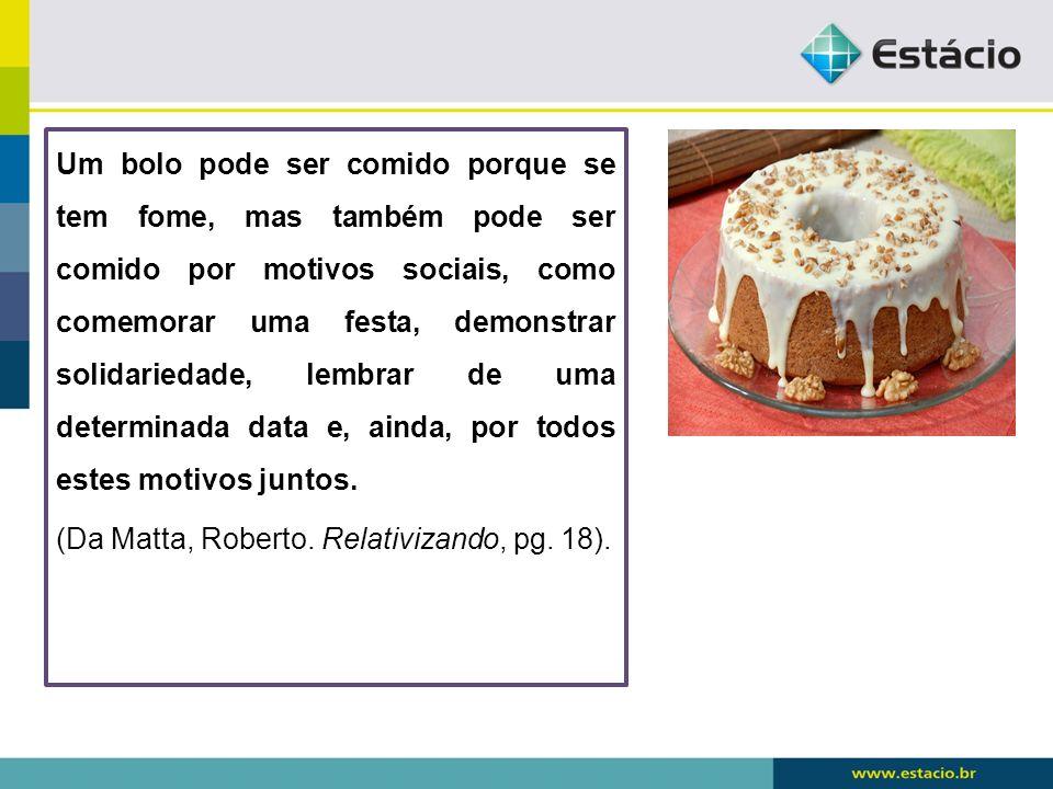 Um bolo pode ser comido porque se tem fome, mas também pode ser comido por motivos sociais, como comemorar uma festa, demonstrar solidariedade, lembra