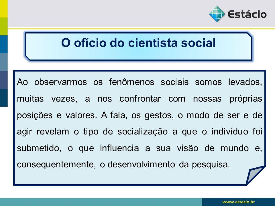 O ofício do cientista social Ao observarmos os fenômenos sociais somos levados, muitas vezes, a nos confrontar com nossas próprias posições e valores.