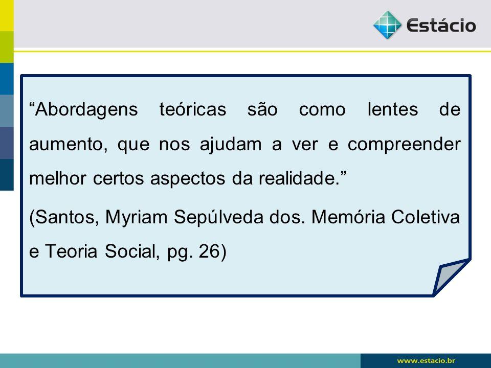 Abordagens teóricas são como lentes de aumento, que nos ajudam a ver e compreender melhor certos aspectos da realidade. (Santos, Myriam Sepúlveda dos.