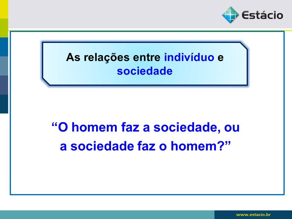 O homem faz a sociedade, ou a sociedade faz o homem? As relações entre indivíduo e sociedade