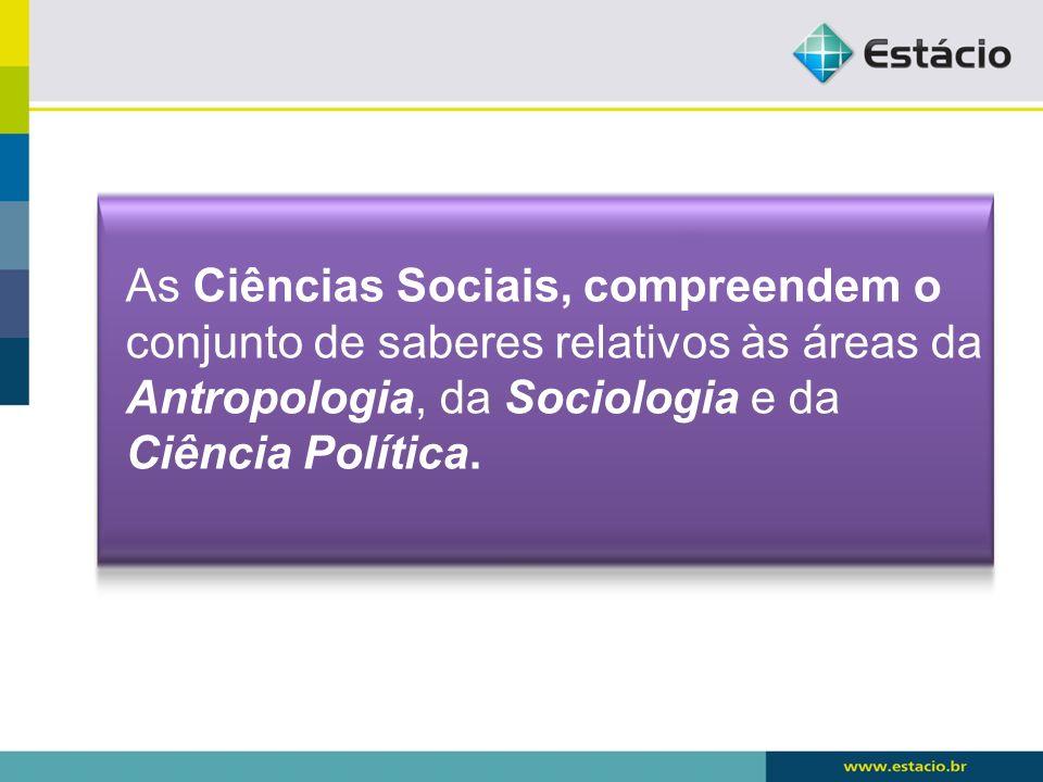 As Ciências Sociais, compreendem o conjunto de saberes relativos às áreas da Antropologia, da Sociologia e da Ciência Política.