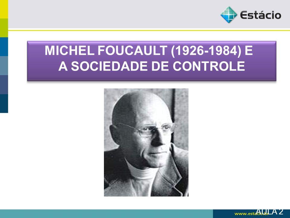 AULA 2 MICHEL FOUCAULT (1926-1984) E A SOCIEDADE DE CONTROLE