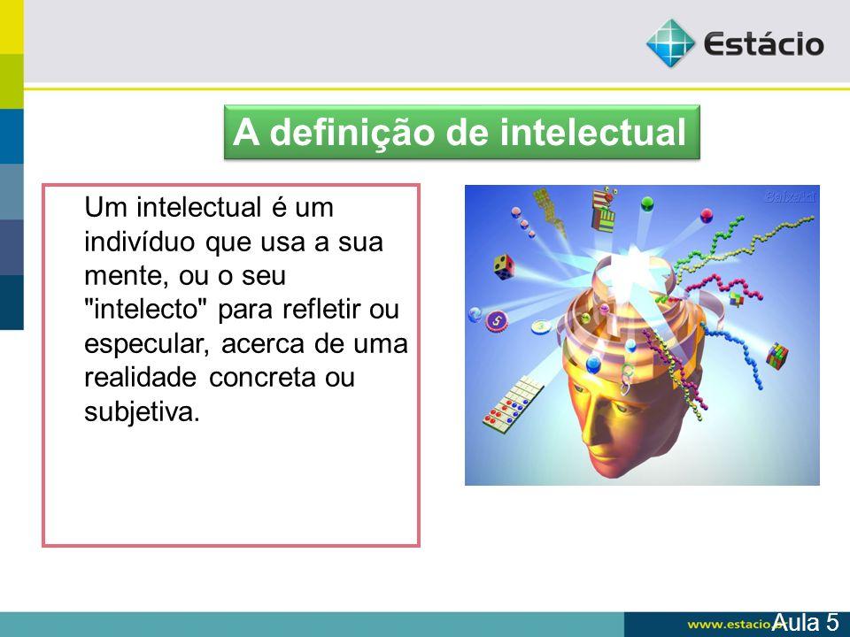 Aula 5 A definição de intelectual Um intelectual é um indivíduo que usa a sua mente, ou o seu