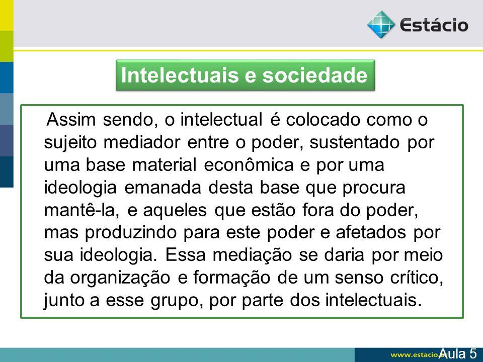 Assim sendo, o intelectual é colocado como o sujeito mediador entre o poder, sustentado por uma base material econômica e por uma ideologia emanada de