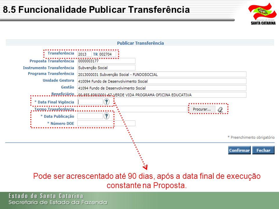 8.5 Funcionalidade Publicar Transferência Pode ser acrescentado até 90 dias, após a data final de execução constante na Proposta.