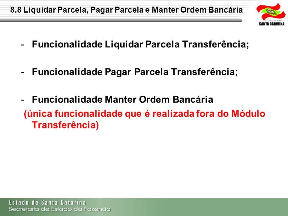 8.8 Liquidar Parcela, Pagar Parcela e Manter Ordem Bancária -Funcionalidade Liquidar Parcela Transferência; -Funcionalidade Pagar Parcela Transferênci