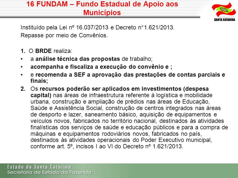 16 FUNDAM – Fundo Estadual de Apoio aos Municípios Instituído pela Lei nº 16.037/2013 e Decreto n°1.621/2013. Repasse por meio de Convênios. 1. O BRDE