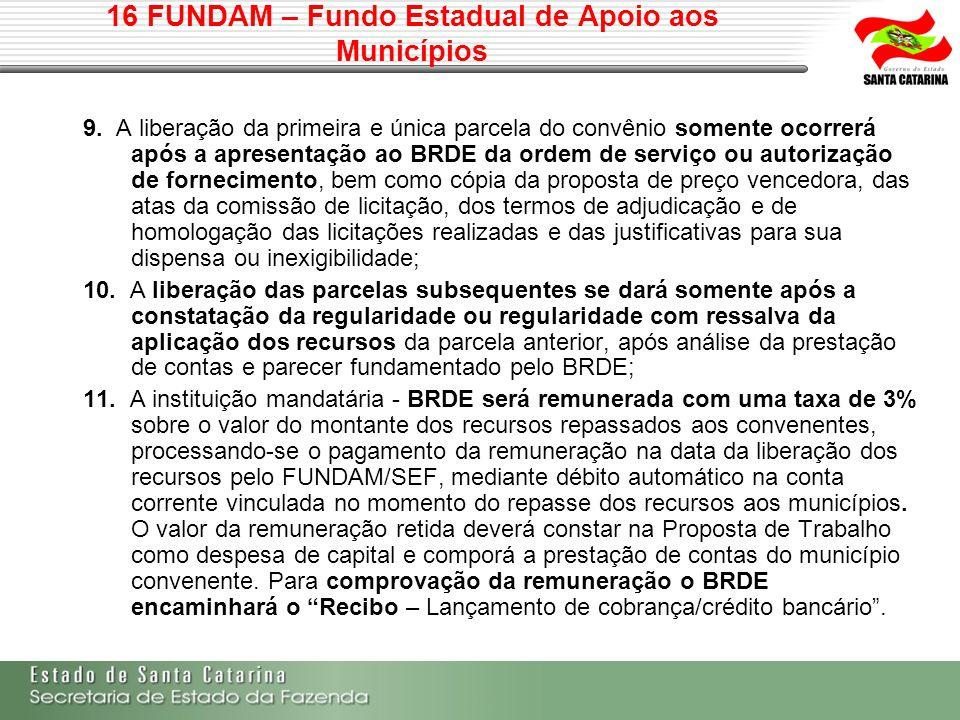 16 FUNDAM – Fundo Estadual de Apoio aos Municípios 9. A liberação da primeira e única parcela do convênio somente ocorrerá após a apresentação ao BRDE
