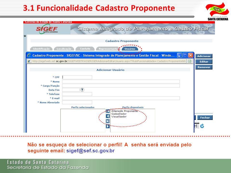 3.1 Funcionalidade Cadastro Proponente Não se esqueça de selecionar o perfil! A senha será enviada pelo seguinte email: sigef@sef.sc.gov.br