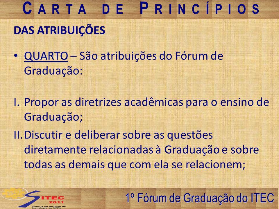 III.Discutir e propor questões diretamente relacionadas aos Projetos Pedagógicos dos cursos de Graduação do ITEC; IV.Adotar mecanismos para a efetivação da articulação do ensino da pesquisa e da extensão; V.Discutir e propor Política dos estágios curriculares, do Trabalho de conclusão de curso TCC e de todas as demais atividades vinculadas à Graduação; VI.Fomentar os programas de atualização metodológica aos docentes da Graduação; 1º Fórum de Graduação do ITEC C A R T A D E P R I N C Í P I O S