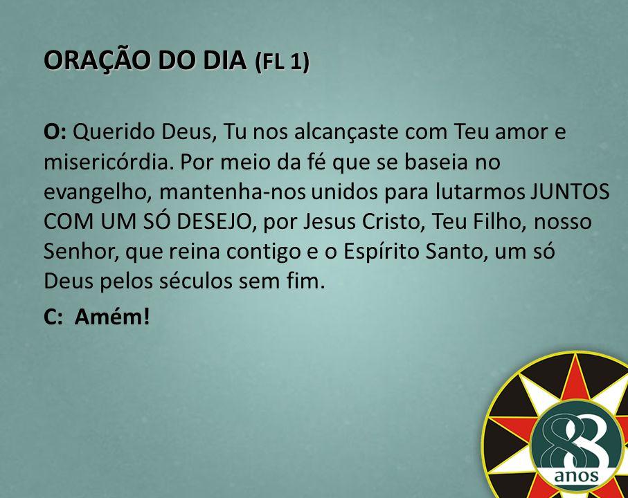 ORAÇÃO DO DIA (FL 1) O: Querido Deus, Tu nos alcançaste com Teu amor e misericórdia. Por meio da fé que se baseia no evangelho, mantenha-nos unidos pa