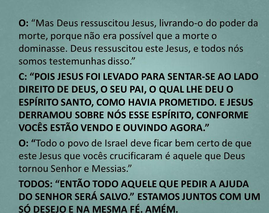 O: Mas Deus ressuscitou Jesus, livrando-o do poder da morte, porque não era possível que a morte o dominasse. Deus ressuscitou este Jesus, e todos nós