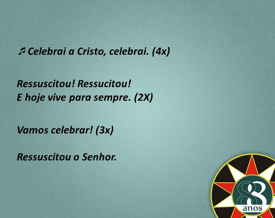 Celebrai a Cristo, celebrai. (4x) Ressuscitou! Ressucitou! E hoje vive para sempre. (2X) Vamos celebrar! (3x) Ressuscitou o Senhor.