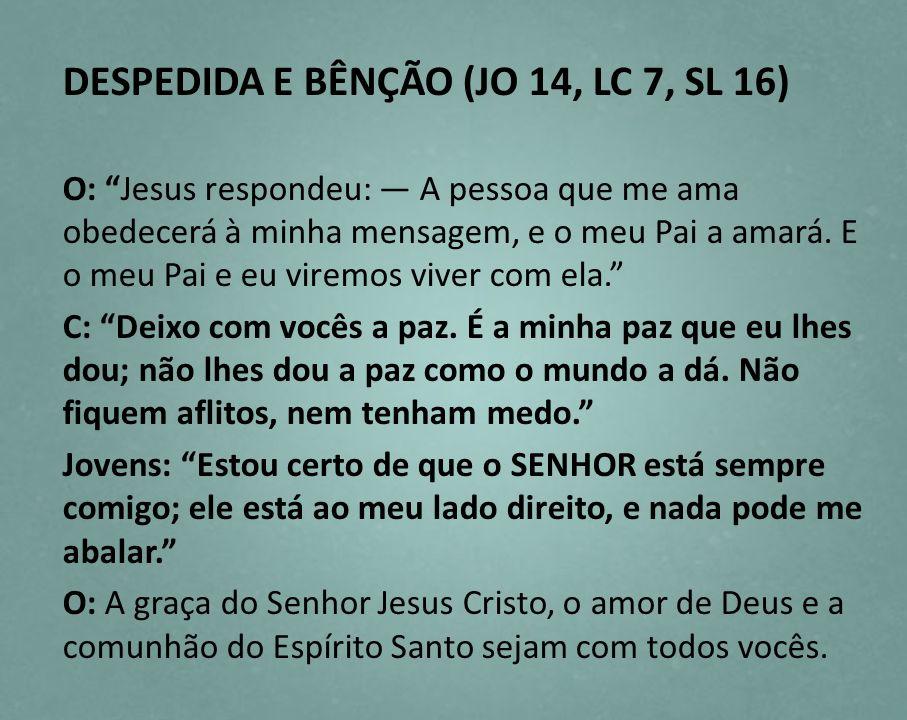 DESPEDIDA E BÊNÇÃO (JO 14, LC 7, SL 16) O: Jesus respondeu: A pessoa que me ama obedecerá à minha mensagem, e o meu Pai a amará. E o meu Pai e eu vire