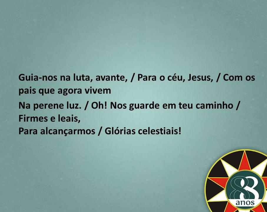 Guia-nos na luta, avante, / Para o céu, Jesus, / Com os pais que agora vivem Na perene luz. / Oh! Nos guarde em teu caminho / Firmes e leais, Para alc