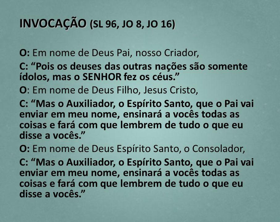 INVOCAÇÃO () INVOCAÇÃO (SL 96, JO 8, JO 16) O: Em nome de Deus Pai, nosso Criador, C: Pois os deuses das outras nações são somente ídolos, mas o SENHO