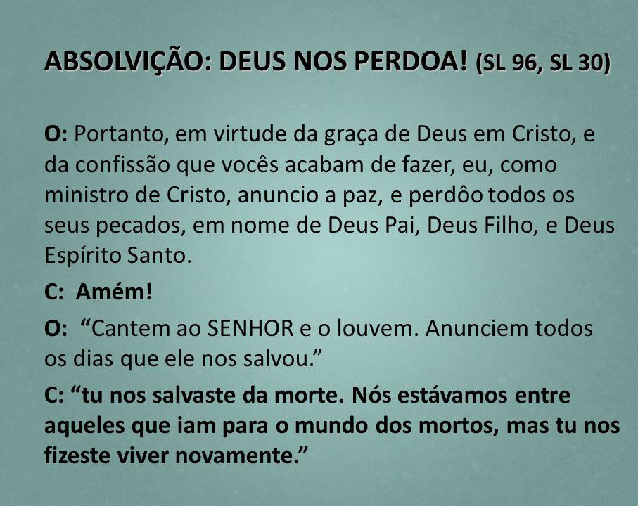 ABSOLVIÇÃO: DEUS NOS PERDOA! (SL 96, SL 30) O: Portanto, em virtude da graça de Deus em Cristo, e da confissão que vocês acabam de fazer, eu, como min