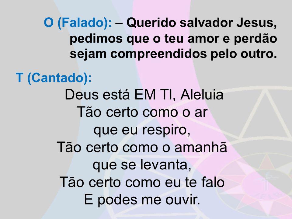 O (Falado): – Querido salvador Jesus, pedimos que o teu amor e perdão sejam compreendidos pelo outro. T (Cantado): Deus está EM TI, Aleluia Tão certo