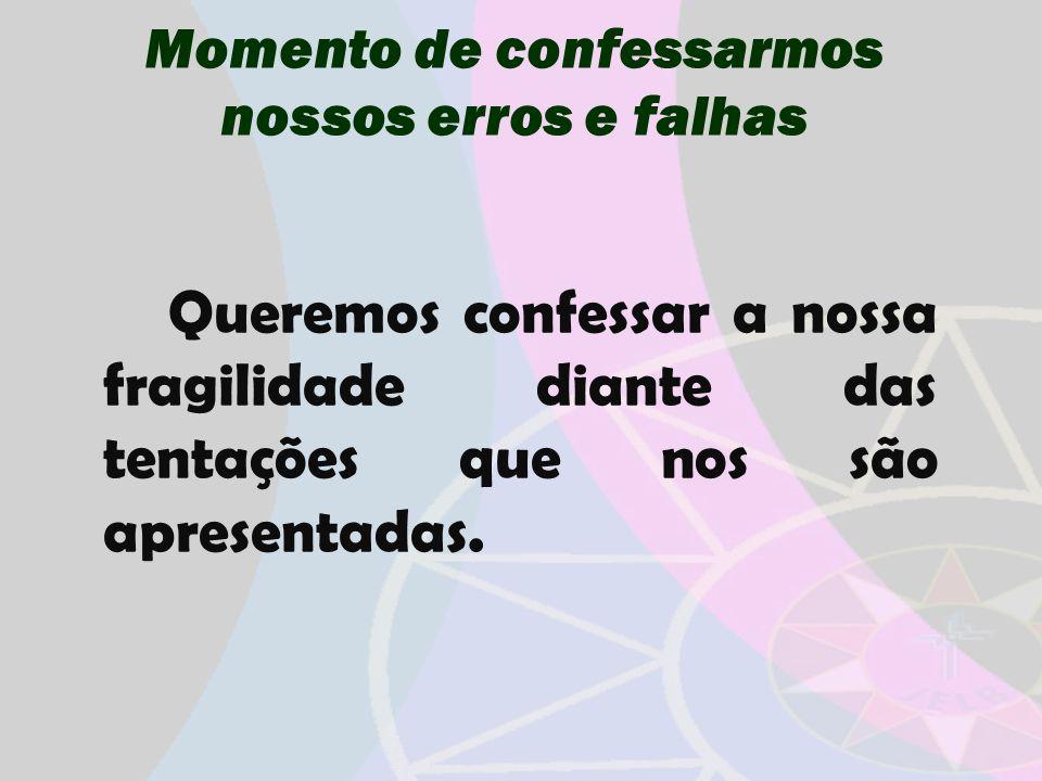 Momento de confessarmos nossos erros e falhas Queremos confessar a nossa fragilidade diante das tentações que nos são apresentadas.