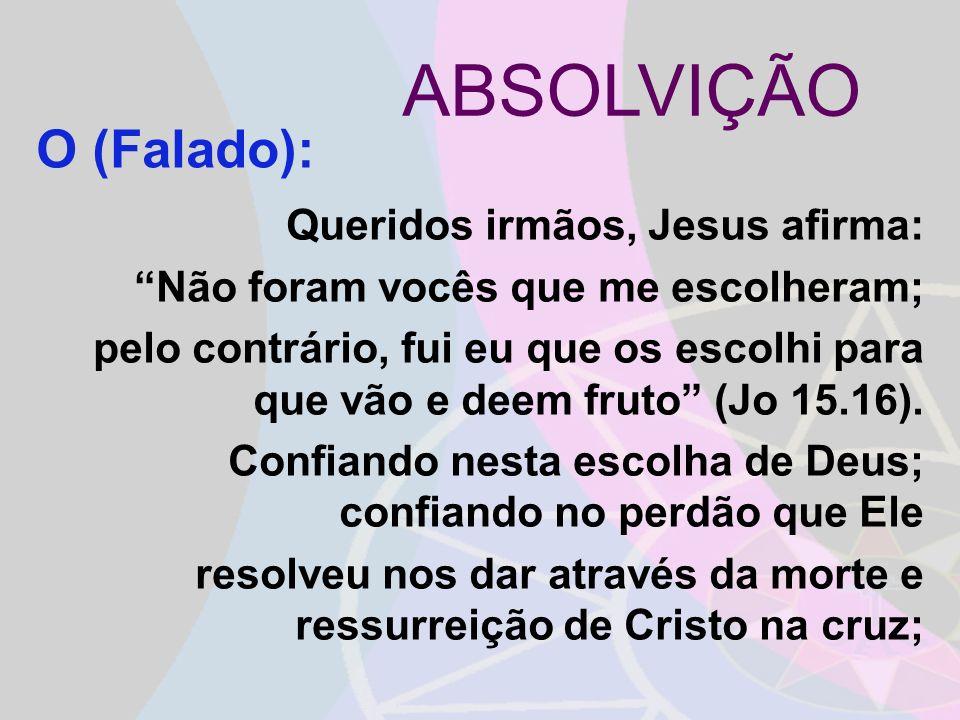 ABSOLVIÇÃO Queridos irmãos, Jesus afirma: Não foram vocês que me escolheram; pelo contrário, fui eu que os escolhi para que vão e deem fruto (Jo 15.16