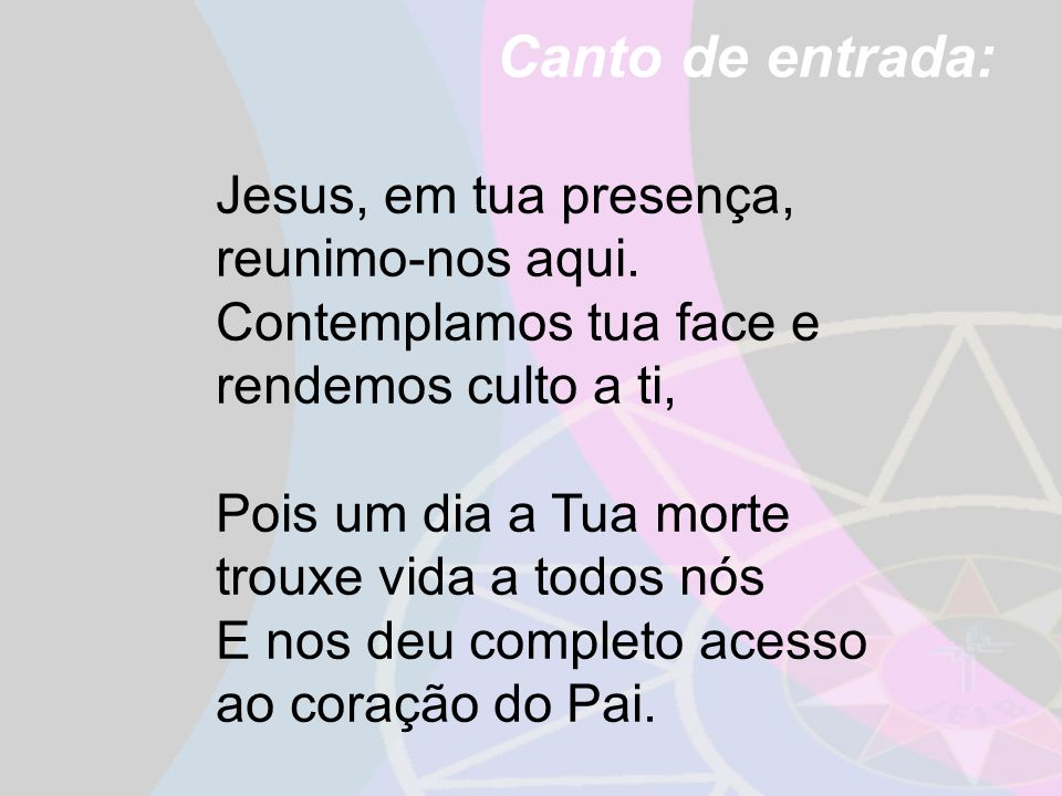 Canto de entrada: Jesus, em tua presença, reunimo-nos aqui. Contemplamos tua face e rendemos culto a ti, Pois um dia a Tua morte trouxe vida a todos n