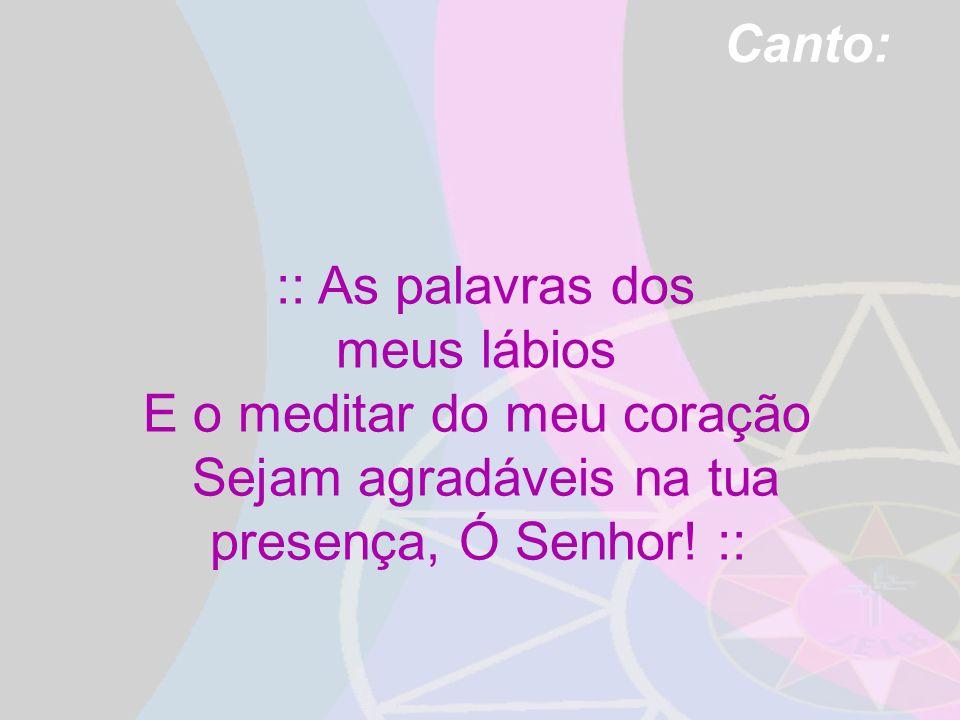 Canto: :: As palavras dos meus lábios E o meditar do meu coração Sejam agradáveis na tua presença, Ó Senhor! ::