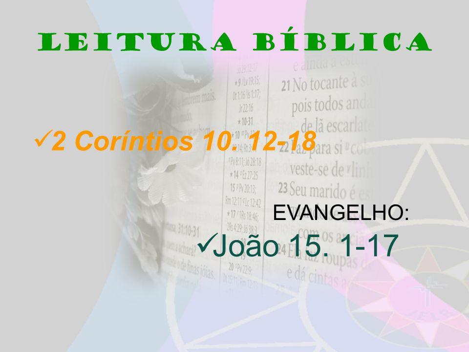 Leitura bíblica 2 Coríntios 10. 12-18 João 15. 1-17 EVANGELHO: