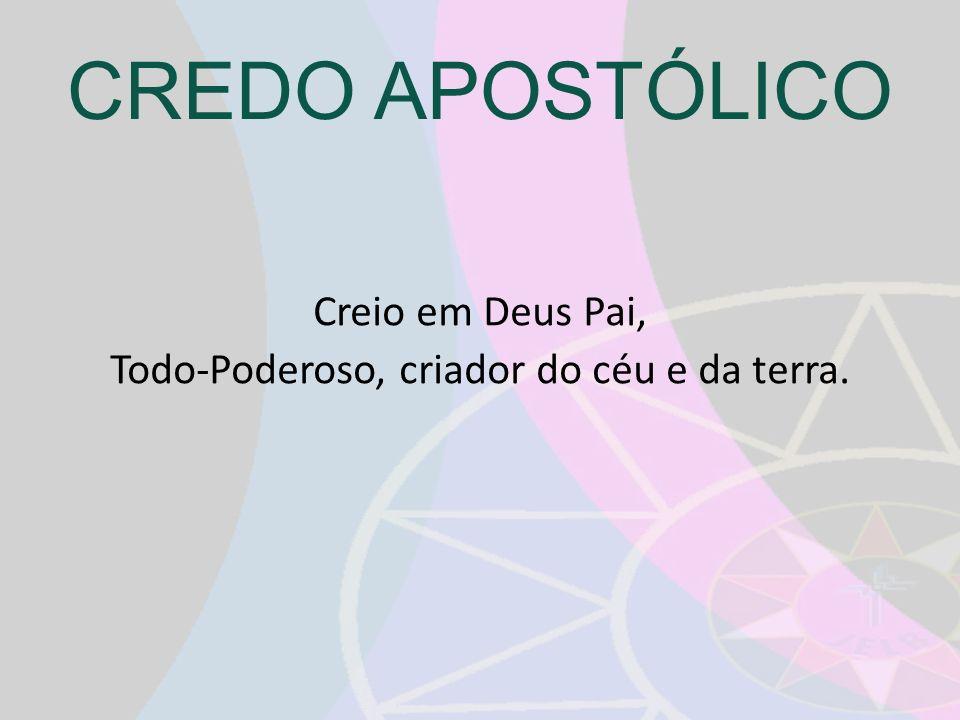 CREDO APOSTÓLICO Creio em Deus Pai, Todo-Poderoso, criador do céu e da terra.