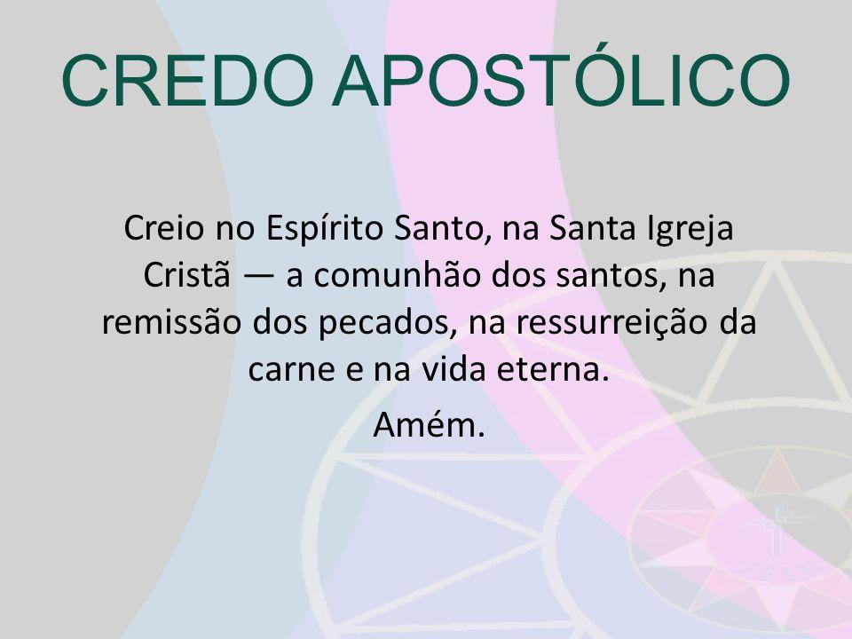 CREDO APOSTÓLICO Creio no Espírito Santo, na Santa Igreja Cristã a comunhão dos santos, na remissão dos pecados, na ressurreição da carne e na vida et