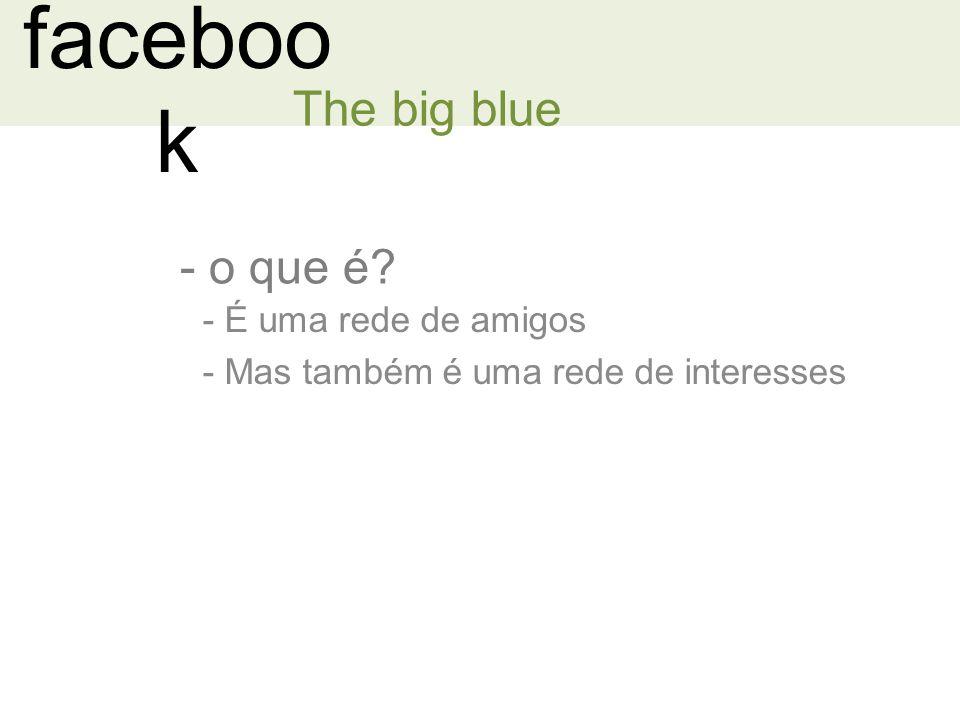 faceboo k The big blue - o que é? - É uma rede de amigos - Mas também é uma rede de interesses