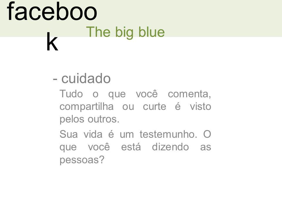 faceboo k - cuidado The big blue Tudo o que você comenta, compartilha ou curte é visto pelos outros.