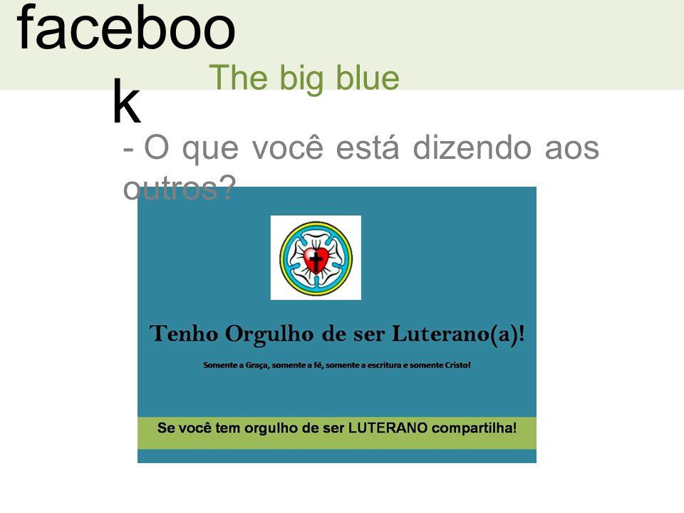 faceboo k The big blue - O que você está dizendo aos outros?