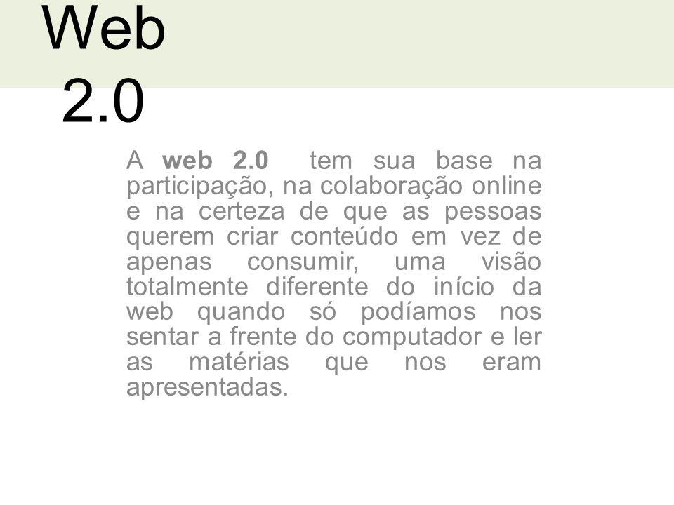 Web 2.0 A web 2.0 tem sua base na participação, na colaboração online e na certeza de que as pessoas querem criar conteúdo em vez de apenas consumir, uma visão totalmente diferente do início da web quando só podíamos nos sentar a frente do computador e ler as matérias que nos eram apresentadas.