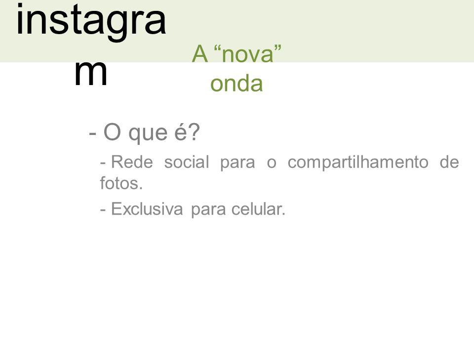 instagra m - O que é.A nova onda - Rede social para o compartilhamento de fotos.