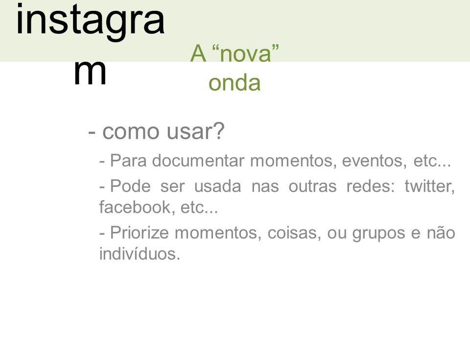 instagra m - como usar.A nova onda - Para documentar momentos, eventos, etc...