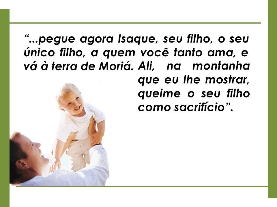 ...pegue agora Isaque, seu filho, o seu único filho, a quem você tanto ama, e vá à terra de Moriá.