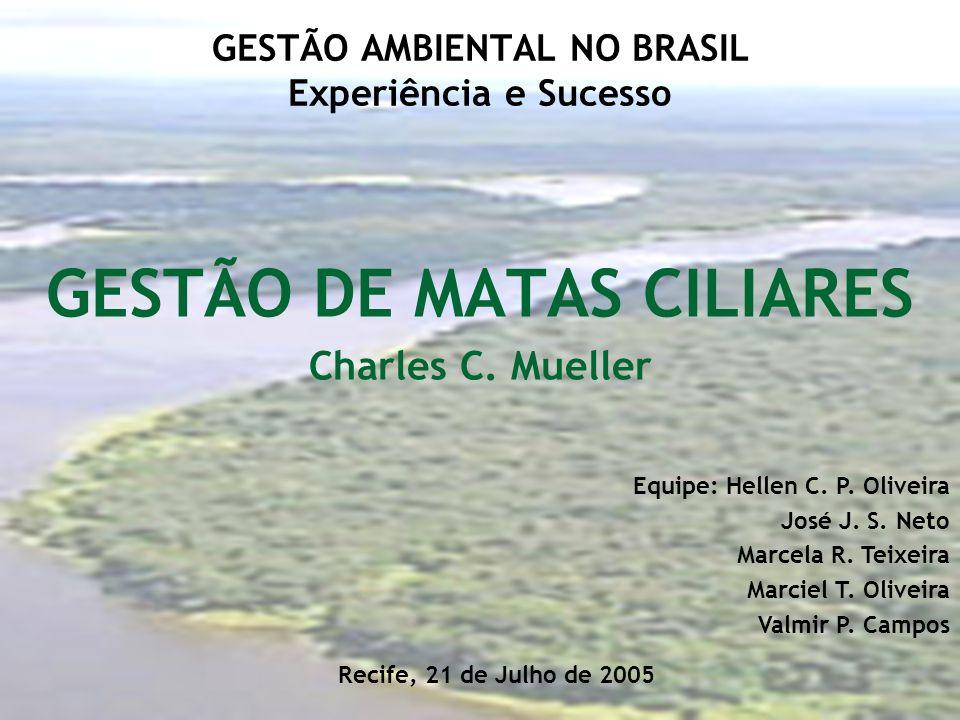 GESTÃO AMBIENTAL NO BRASIL Experiência e Sucesso GESTÃO DE MATAS CILIARES Charles C. Mueller Equipe: Hellen C. P. Oliveira José J. S. Neto Marcela R.