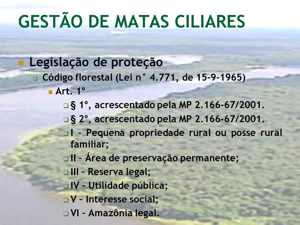 GESTÃO DE MATAS CILIARES Legislação de proteção Código florestal (Lei n° 4.771, de 15-9-1965) Art. 1° § 1°, acrescentado pela MP 2.166-67/2001. § 2°,
