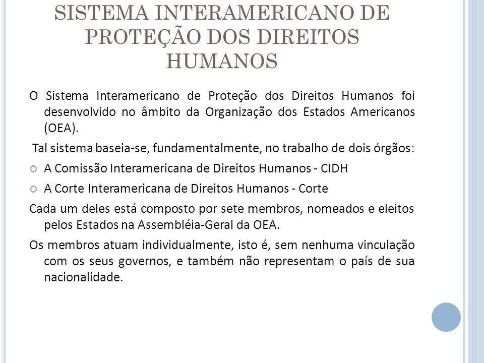 SISTEMA INTERAMERICANO DE PROTEÇÃO DOS DIREITOS HUMANOS O Sistema Interamericano de Proteção dos Direitos Humanos foi desenvolvido no âmbito da Organi