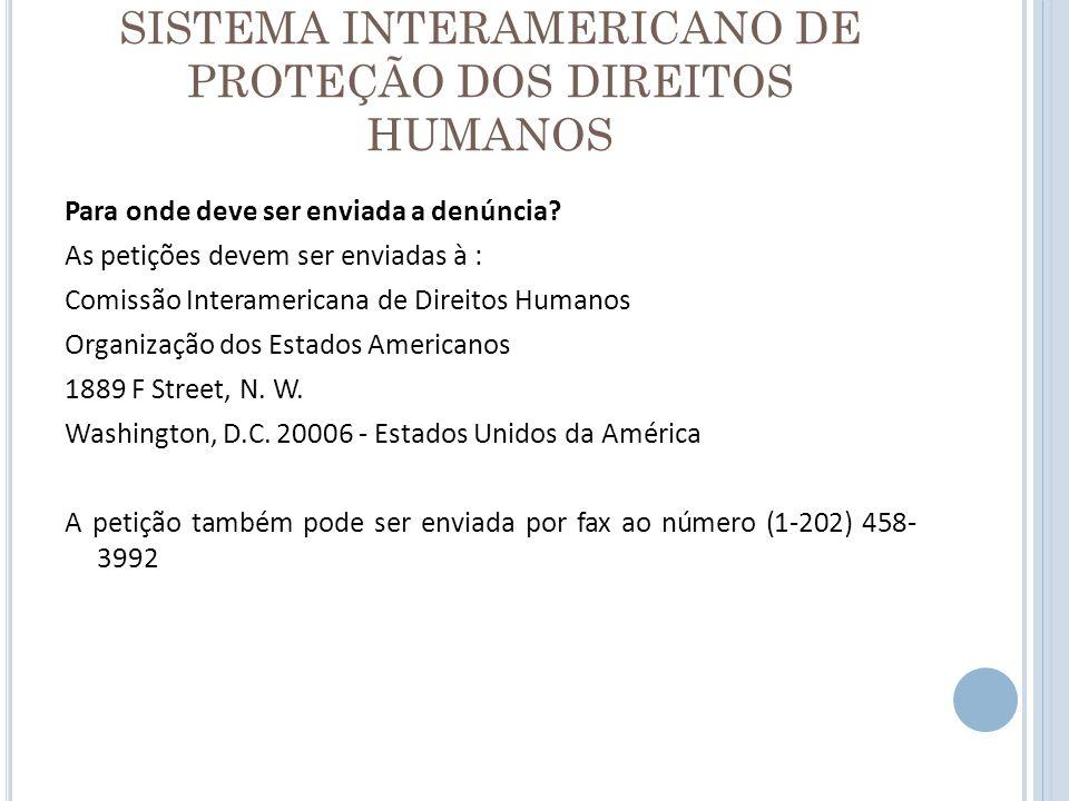 SISTEMA INTERAMERICANO DE PROTEÇÃO DOS DIREITOS HUMANOS Para onde deve ser enviada a denúncia? As petições devem ser enviadas à : Comissão Interameric