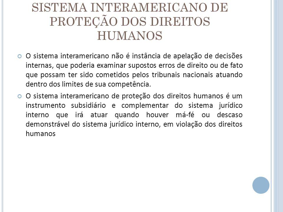 SISTEMA INTERAMERICANO DE PROTEÇÃO DOS DIREITOS HUMANOS O sistema interamericano não é instância de apelação de decisões internas, que poderia examina