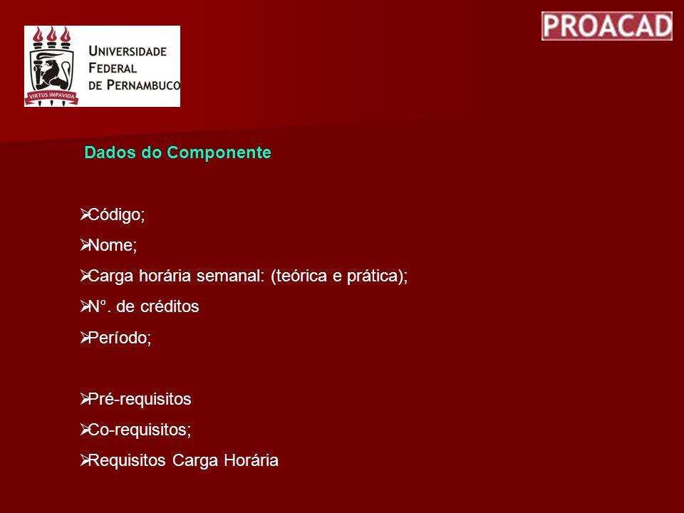 Dados do Componente Código; Nome; Carga horária semanal: (teórica e prática); N°. de créditos Período; Pré-requisitos Co-requisitos; Requisitos Carga