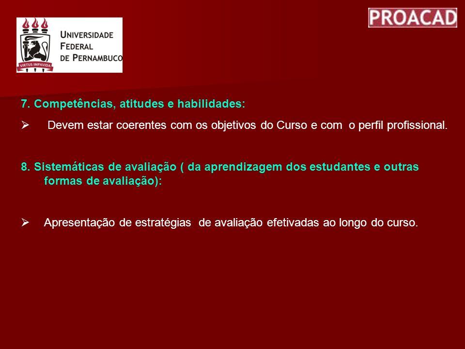 7. Competências, atitudes e habilidades: Devem estar coerentes com os objetivos do Curso e com o perfil profissional. 8. Sistemáticas de avaliação ( d